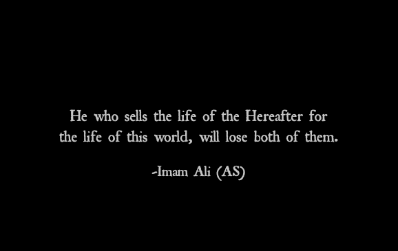 He who sells the life of the Hereafter for the life of this world, will lose both of them.