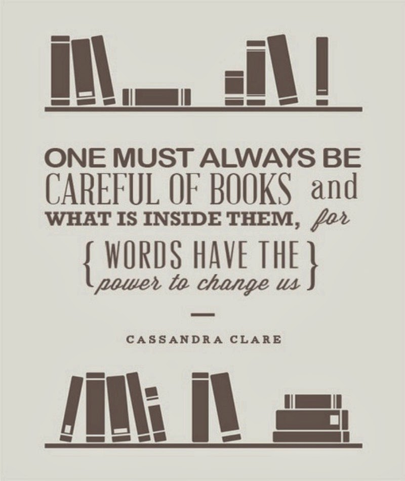 """One must always be careful of books and what is inside them, for words have the power to change us.""  (Cassandra Clare)"