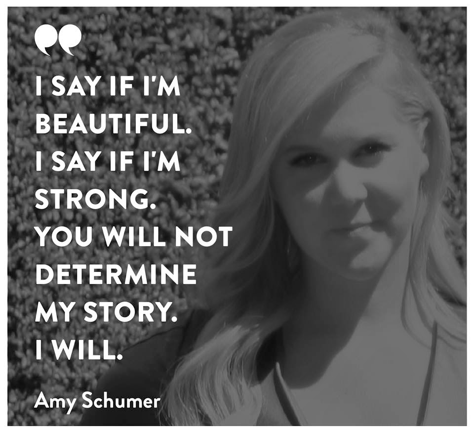 Staying Alive is Not Enough :I say if I'm beautiful. I say if I'm strong. You will not determine my story. I will. ''Amy Schumer ''