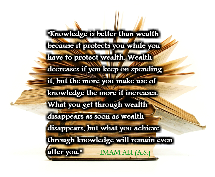 Knowledge is better than wealth because it protest you while you have to protect wealth. Wealth decreases if you keep on spending it, but the more you make use of knowledge the more it increases. What you get through wealth disappears as soon as wealth disappears, but what you achieve through knowledge will remain even after you.