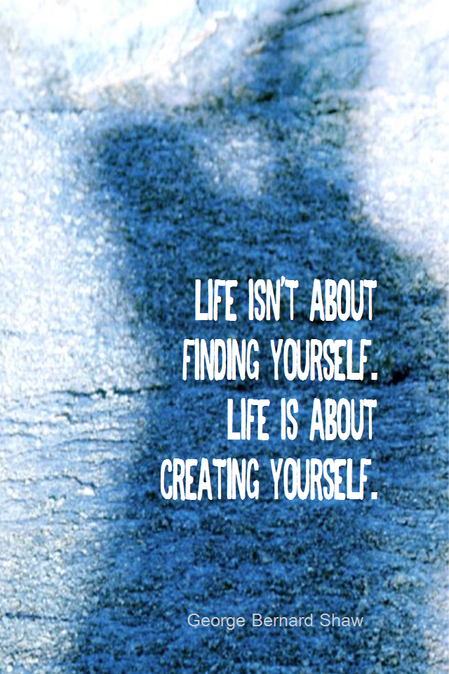 visual quote - image quotation for SELF-IMPROVEMENT - Life isn't about finding yourself. Life is about creating yourself. - George Bernard Shaw