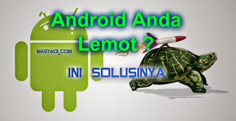 Android anda Lelet ? ini Solusi Cara mempercepat Performa Hp Android Anda