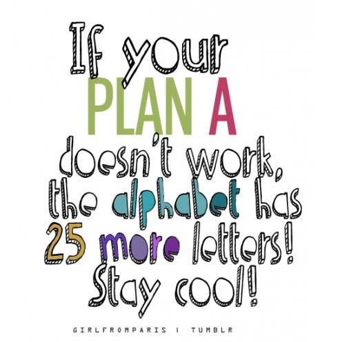 If Your Plan A Doesn't Work - The Alphabet Has 25 More Letters! - Stay Cool!