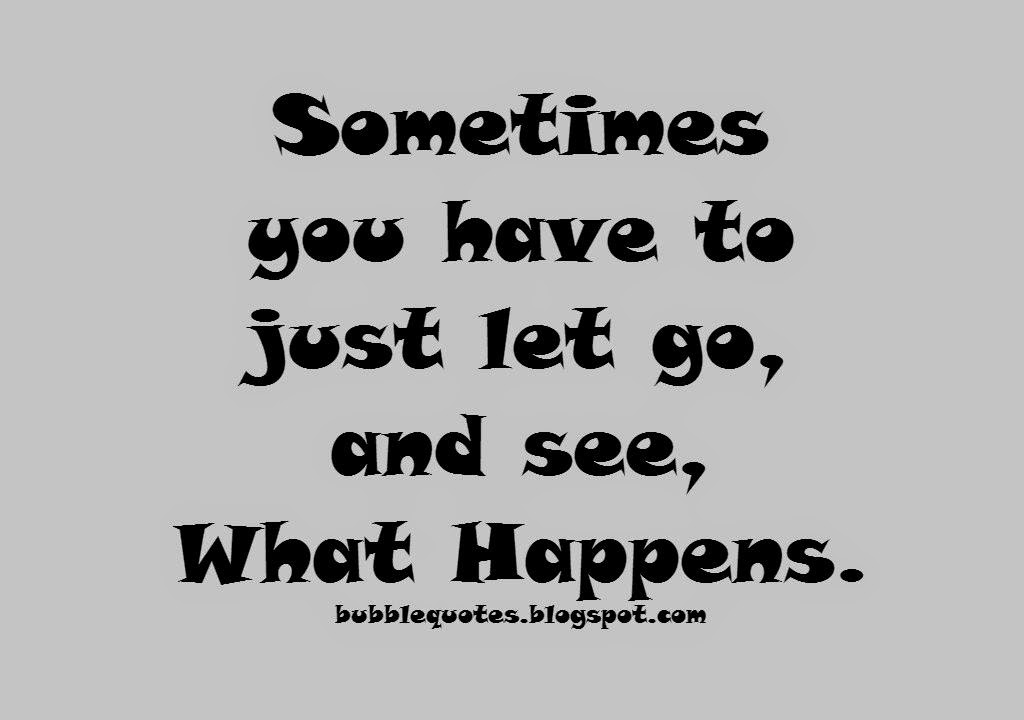 Sometimes  you have to just let go, and see, What Happens. Image quote