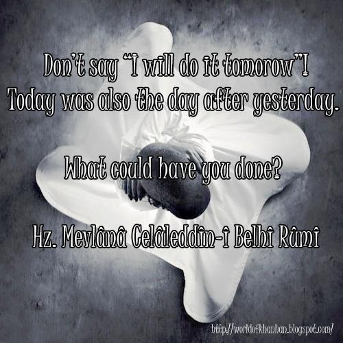 """Don't say """"I will do it tomorrow""""! Today was also the day after yesterday. What could have you done? Hz. Mevlana Celaleddin-i Belhi Rumi quotes Türkçe Tercüme """"Yarın yaparım"""" deme. Bugün de dünün yarınıydı. Ne yapabildin? Mevlana Sözleri İngilizce Tercüme"""