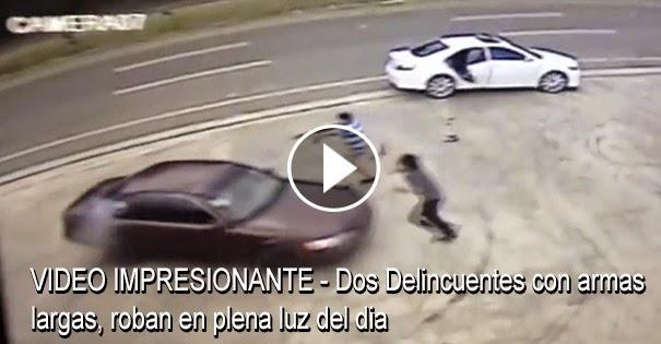 VIDEO IMPRESIONANTE - Dos Delincuentes con armas largas, roban en plena luz del dia