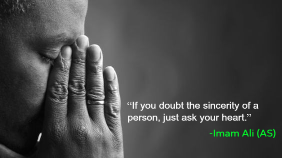 If you doubt the sincerity of a person, just ask your heart.