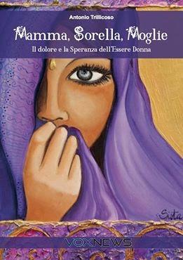 MAMMA, SORELLA, MOGLIE - Il Dolore e la Speranza dell'essere Donna di Antonio Trillicoso