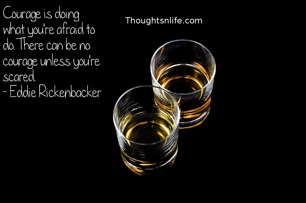 Thoughtsnlife.com: Courage is doing what you're afraid to do. There can be no courage unless you're scared. - Eddie Rickenbacker