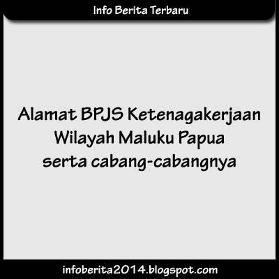 Alamat BPJS Ketenagakerjaan Wilayah Maluku Papua serta Cabangnya