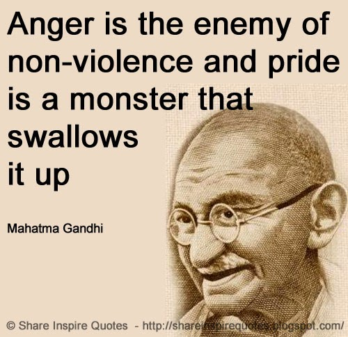 anger is the enemy of non violence and pride is a monster