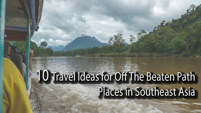 10 Travel Ideas for Off The Beaten Path Places in Southeast Asia