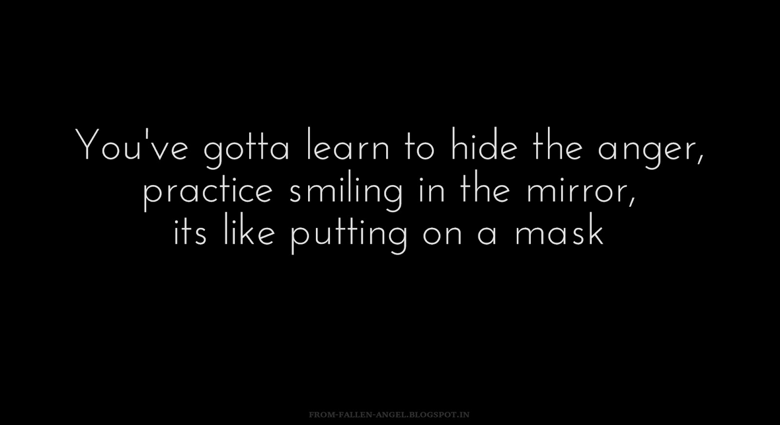 You've gotta learn to hide the anger, practice smiling in the mirror, its like putting on a mask