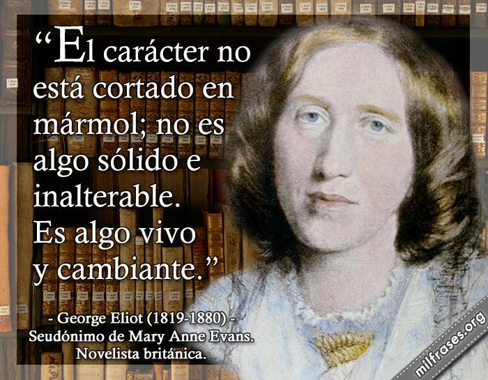 El carácter no está cortado en mármol; no es algo sólido e inalterable. Es algo vivo y cambiante. George Eliot (1819-1880) Seudónimo de Mary Anne Evans. Novelista británica.