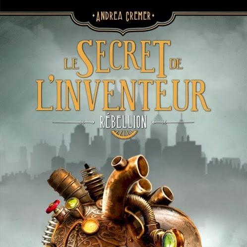 Le Secret de l'Inventeur, tome 1 : Rébellion de Andrea Cremer