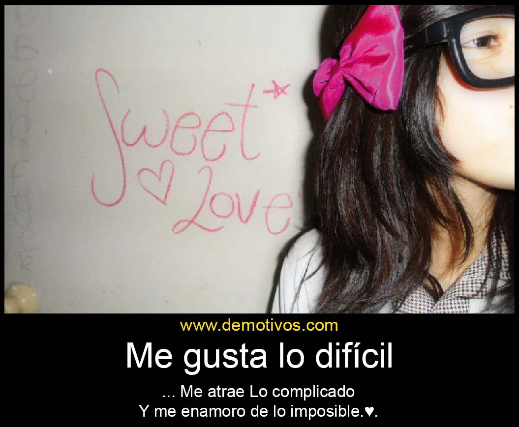 Me gusta lo DIFCIL AME ATRAE lo PLICADO y me enamoro de lo IMPOSIBLE