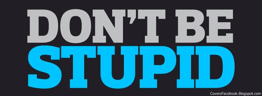 Don't Be Stupid Facebook Covers, FB Profile Cover