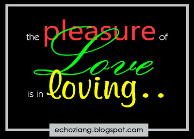 The pleasure of love is in loving.