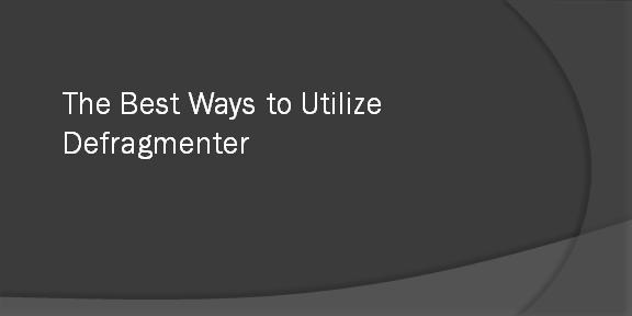 The Best Ways to Utilize Defragmenter