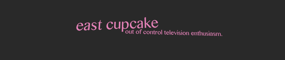East Cupcake: Out of Control Television Enthusiasm.