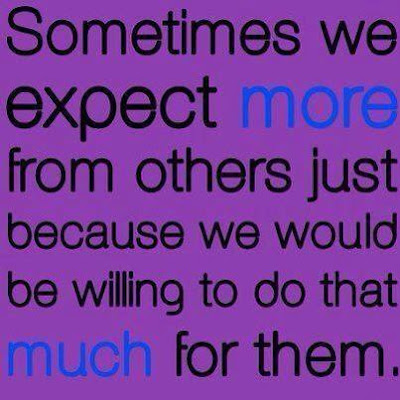 Sometimes we expect more from others just because we would be willing to do that much for them.