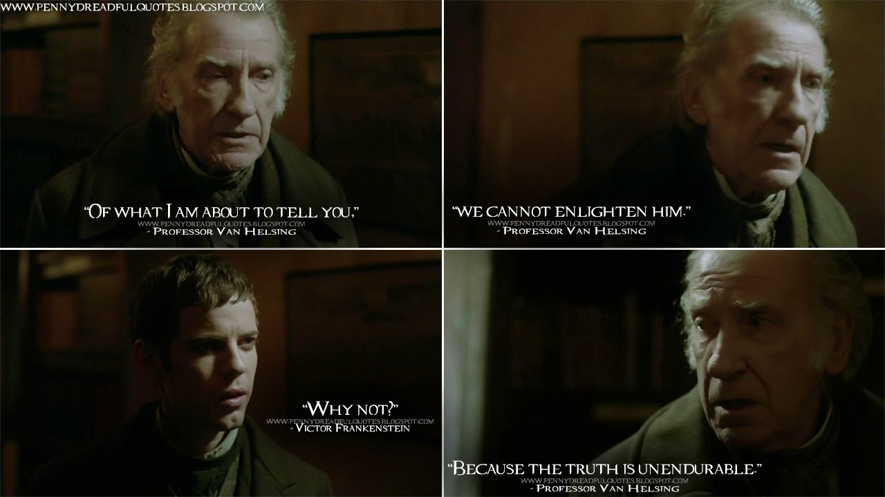 Professor Van Helsing: Of what I am about to tell you,  we cannot enlighten him. Victor Frankenstein: Why not? Professor Van Helsing: Because the truth is unendurable. Professor Van Helsing Quotes, Victor Frankenstein Quotes, Penny Dreadful Quotes