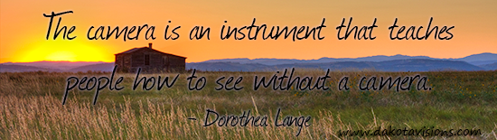 DakotaVisions Photography Quote by Dorothea Lange - Camera is an instrument that teaches people how to see