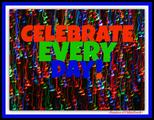 photo of: CELEBRATE EVERY DAY!  Zippy image from the camera of RainbowsWithinReach