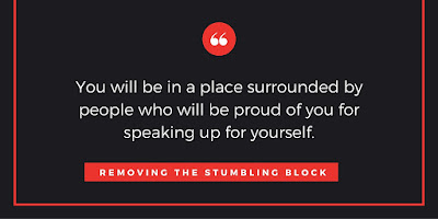 you will be in a place surrounded by people who will be proud of you for speaking up for yourself; Removing the Stumbling Block