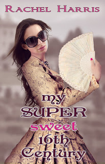 Cover Reveal + excerpt: My Super Sweet 16th Century by Rachel Harris