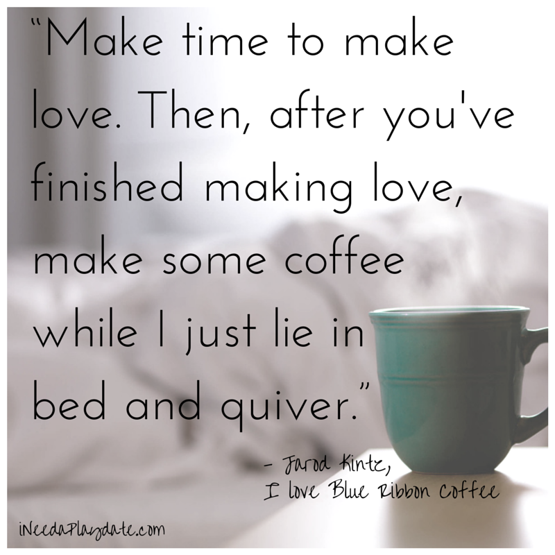 """Make time to make love. Then, after you've finished making love, make some coffee  while I just lie in bed  and quiver."""