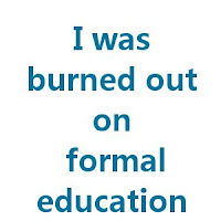 I was burned out of formal education
