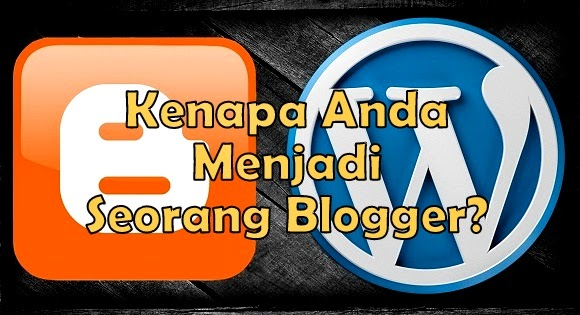 Kenapa Anda Menjadi Seorang Blogger