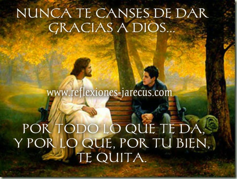 Nunca te canses de dar gracias a Dios Porque todo lo que te da, y por lo que, por tu bien te quita