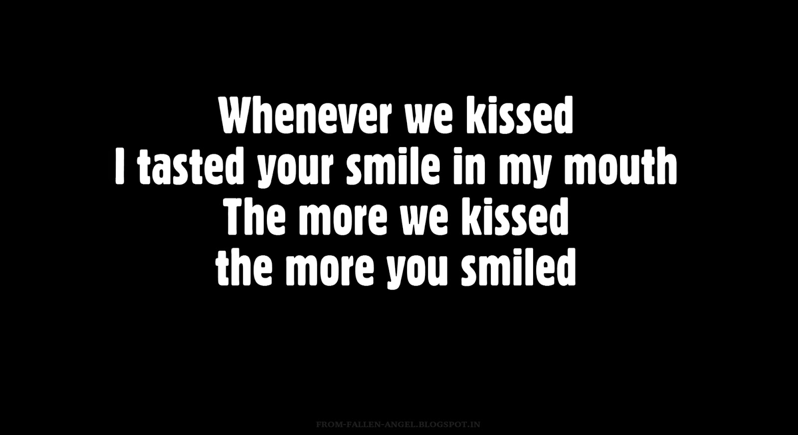 Whenever we kissed I tasted your smile in my mouth. The more we kissed the more you smiled