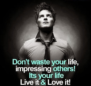 QUOTES BOUQUET: Don't Waste Your Life Impressing Others, Its Your Life, Live It And Love It