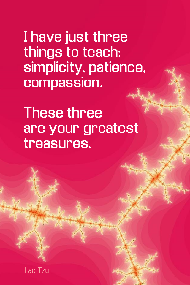 visual quote - image quotation for COMPASSION and SIMPLICITY and PATIENCE - I have just three things to teach: simplicity, patience, compassion. These three are your greatest treasures. - Lao Tzu