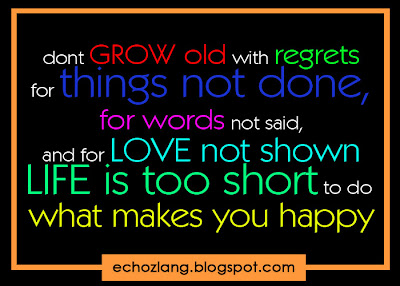 Don't grow old with regrets for the things not done, for words not said, and for love not shown.