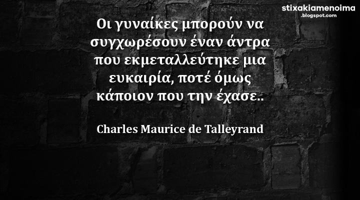 Οι γυναίκες μπορούν να συγχωρέσουν έναν άντρα που εκμεταλλεύτηκε μια ευκαιρία, ποτέ όμως κάποιον που την έχασε - Charles Maurice de Talleyrand