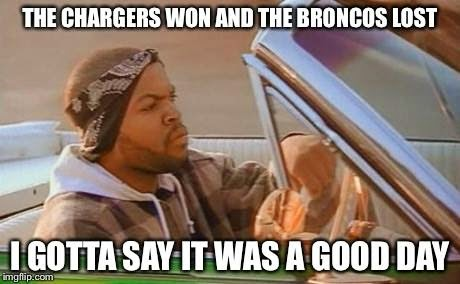 the chargers won and the broncos lost. I gotta say it was a good day