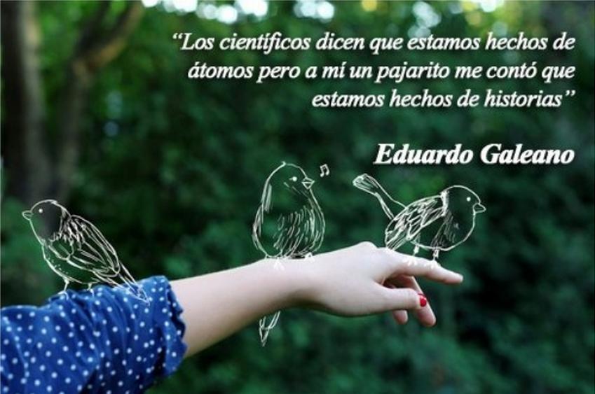 Los científicos dicen que estamos hechos de átomos, pero a mí un pajarito me dijo que estamos hechos de historias. Eduardo Galeano