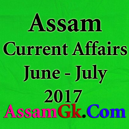 Assam Current Affairs - June and July 2017