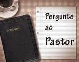 PERGUNTE AO PASTOR