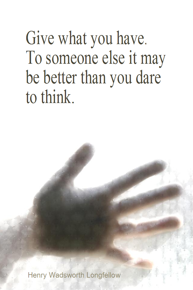 visual quote - image quotation for COMPASSION - Give what you have. To someone else it may be better than you dare to think. - Henry Wadsworth Longfellow
