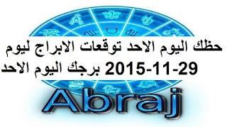 حظك اليوم الاحد توقعات الابراج ليوم 29-11-2015 برجك اليوم الاحد