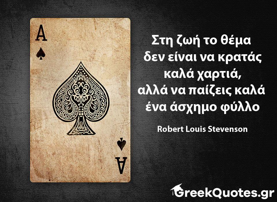 Στη ζωή το θέμα  δεν είναι να κρατάς καλά χαρτιά, αλλά να παίζεις καλά  ένα άσχημο φύλλο  Robert Louis Stevenson
