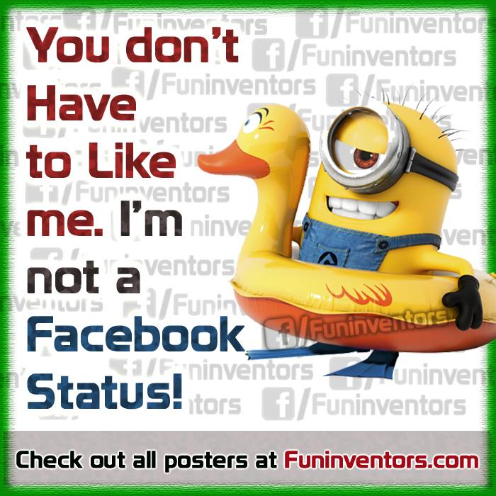 You don't have to Like me. I am not a Facebook Status