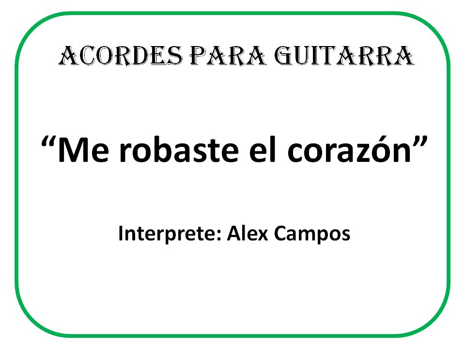 ... : Me robaste el corazon - Alex Campos (acordes para guitarra