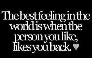 The best feeling in the world is when the person you like, likes you back.