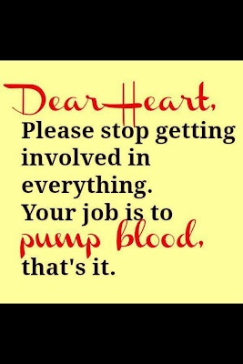 Dear heart, Please stop getting involved in everything.Your job is to pump blood, that's it.